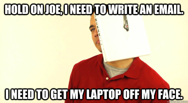 hold on joe, i need to write an email. I need to get my laptop off my face. - hold on joe, i need to write an email. I need to get my laptop off my face.  Hands Free Guy