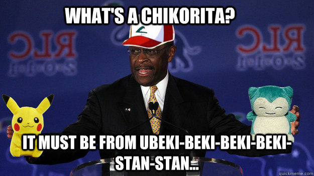 what's a chikorita? it must be from ubeki-beki-beki-beki-stan-stan...  Pokemon Master Herman Cain