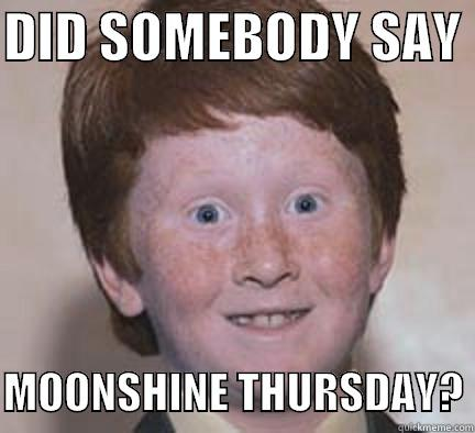 DID SOMEBODY SAY   MOONSHINE THURSDAY? Over Confident Ginger