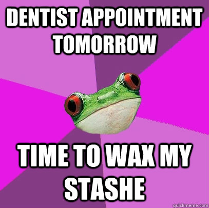dentist appointment tomorrow time to wax my stashe - dentist appointment tomorrow time to wax my stashe  Foul Bachelorette Frog
