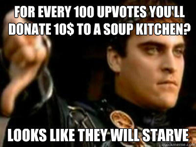 For every 100 upvotes you'll donate 10$ to a soup kitchen? Looks like they will starve - For every 100 upvotes you'll donate 10$ to a soup kitchen? Looks like they will starve  Downvoting Roman