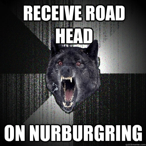 receive road head on Nurburgring - receive road head on Nurburgring  Insanity Wolf
