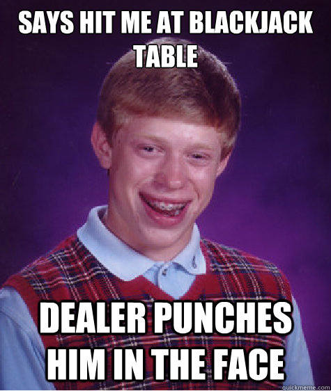 Says hit me at blackjack table Dealer punches him in the face  Bad Luck Brian