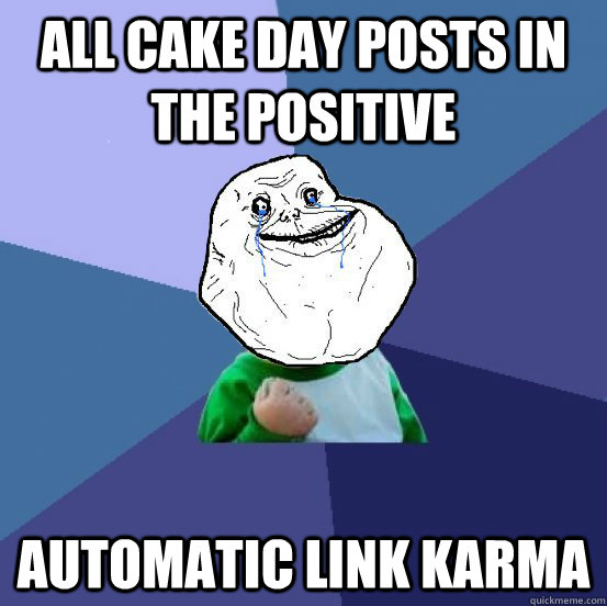 All Cake Day posts in the positive Automatic link Karma - All Cake Day posts in the positive Automatic link Karma  Forever Alone Success Kid
