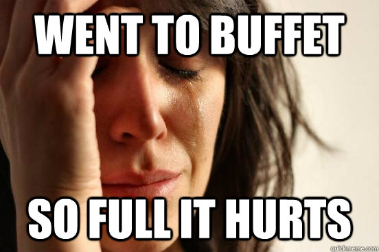 Went to buffet so full it hurts - Went to buffet so full it hurts  First World Problems