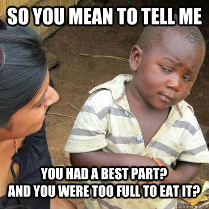 So you mean to tell me You had a best part?                    And you were too full to eat it?