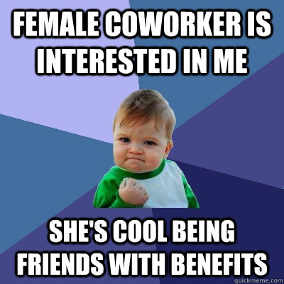 female coworker is interested in me she's cool being friends with benefits - female coworker is interested in me she's cool being friends with benefits  Success Kid