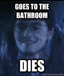 Goes to the bathroom dies  Freshman Moaning Myrtle