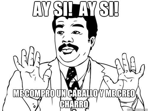 AY SI!  AY SI!  ME COMPRO UN CABALLO Y ME CREO CHARRO