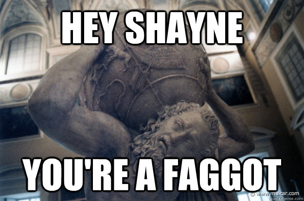 Hey Shayne You're a faggot