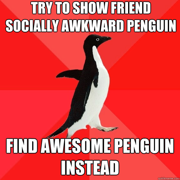 Try to show friend socially awkward penguin find awesome penguin instead - Try to show friend socially awkward penguin find awesome penguin instead  Socially Awesome Penguin