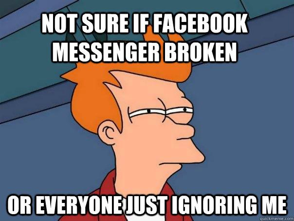 6bfe124160b6f040b7f54c15d0246579a067ab760f137000aae187e5bd6a158c not sure if facebook messenger broken or everyone just ignoring me,Facebook Messenger Meme