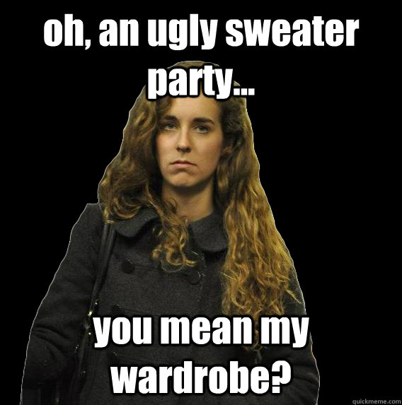 oh, an ugly sweater party you mean my wardrobe?