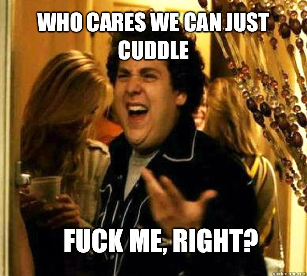 Who cares we can just cuddle  FUCK ME, RIGHT? - Who cares we can just cuddle  FUCK ME, RIGHT?  Seth from Superbad