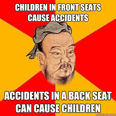 Children in front seats cause accidents accidents in a back seat can cause children - Children in front seats cause accidents accidents in a back seat can cause children  Confucius says