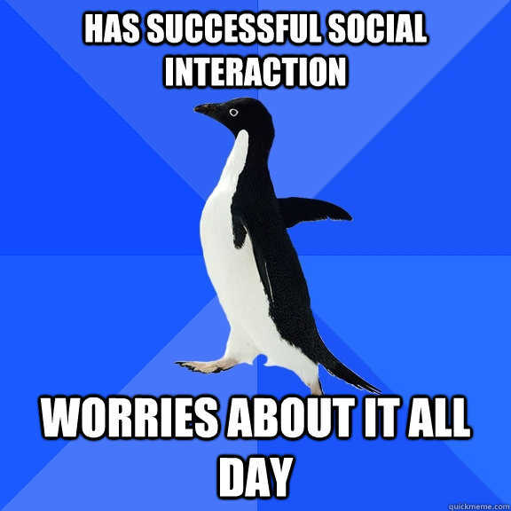 Has successful social interaction worries about it all day - Has successful social interaction worries about it all day  Socially Awkward Penguin