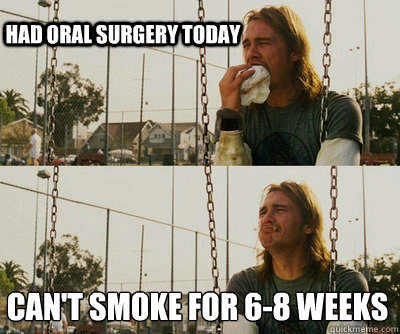 Had Oral Surgery Today Cant Smoke For 6 8 Weeks First World