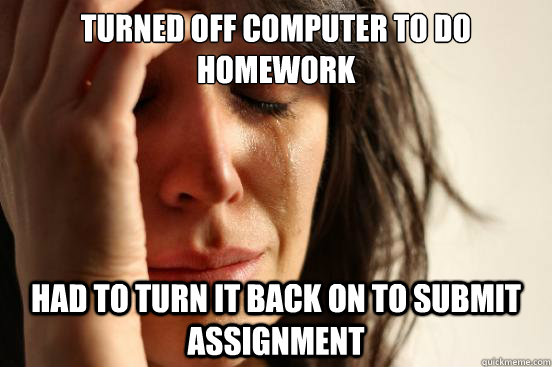 Turned off computer to do homework Had to turn it back on to submit assignment - Turned off computer to do homework Had to turn it back on to submit assignment  First World Problems