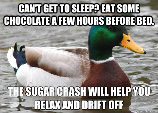 Can't get to sleep? Eat some chocolate a few hours before bed. the sugar crash will help you relax and drift off  - Can't get to sleep? Eat some chocolate a few hours before bed. the sugar crash will help you relax and drift off   Actual Advice Mallard