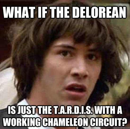 What if the Delorean is just the T.A.R.D.I.S. with a working chameleon circuit? - What if the Delorean is just the T.A.R.D.I.S. with a working chameleon circuit?  conspiracy keanu
