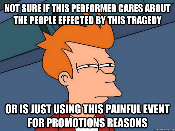 not sure if this performer cares about the people effected by this tragedy or is just using this painful event for promotions reasons - not sure if this performer cares about the people effected by this tragedy or is just using this painful event for promotions reasons  Futurama Fry