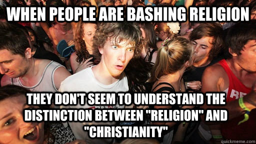 when people are bashing religion they don't seem to understand the distinction between