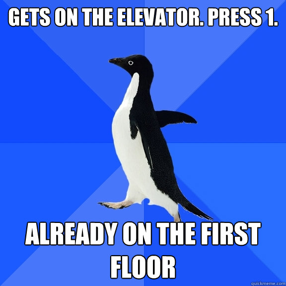 Gets on the elevator. Press 1. Already on the first floor - Gets on the elevator. Press 1. Already on the first floor  Socially Awkward Penguin