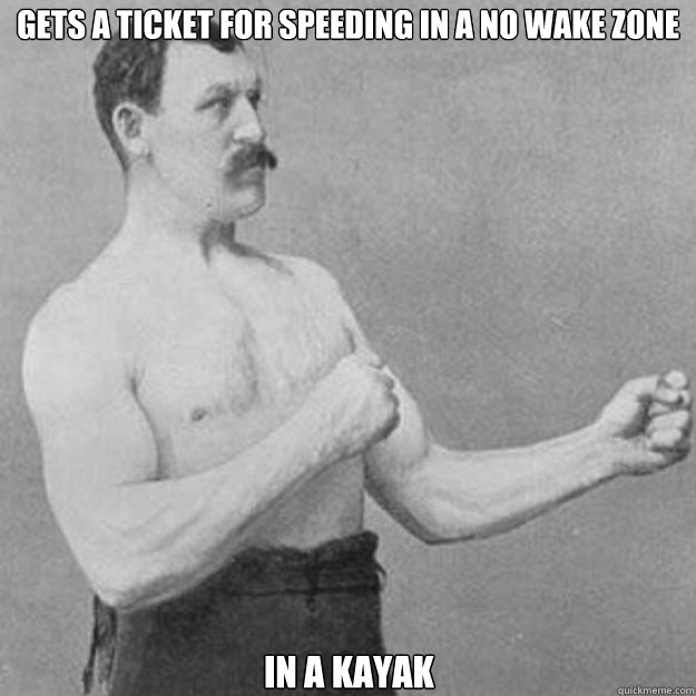 Gets a ticket for speeding in a no wake zone in a kayak - Gets a ticket for speeding in a no wake zone in a kayak  overly manly man