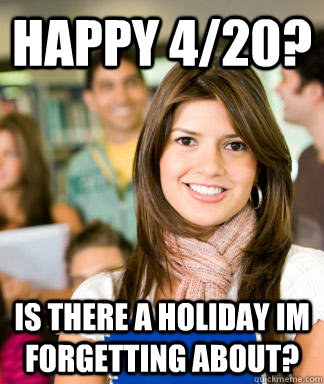 Happy 4/20? is there a holiday im forgetting about? - Happy 4/20? is there a holiday im forgetting about?  Sheltered College Freshman