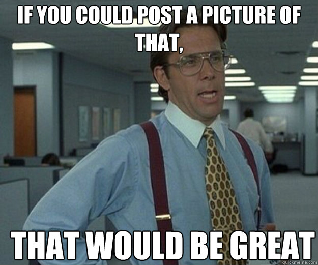 If you could post a picture of that, THAT WOULD BE GREAT - If you could post a picture of that, THAT WOULD BE GREAT  that would be great