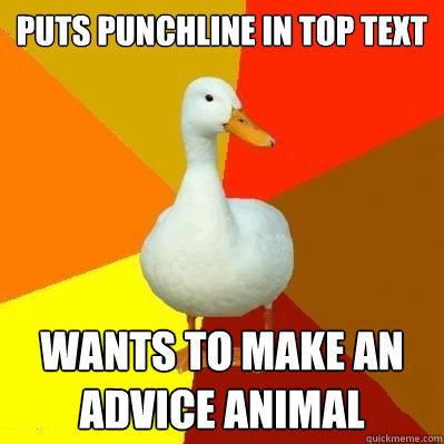 Puts punchline in top text wants to make an advice animal - Puts punchline in top text wants to make an advice animal  Tech Impaired Duck