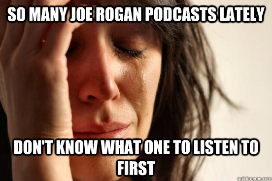 SO MANY JOE ROGAN PODCASTS LATELY DON'T KNOW WHAT ONE TO LISTEN TO FIRST - SO MANY JOE ROGAN PODCASTS LATELY DON'T KNOW WHAT ONE TO LISTEN TO FIRST  First World Problems
