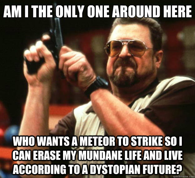 Am I the only one around here who wants a meteor to strike so I can erase my mundane life and live according to a dystopian future? - Am I the only one around here who wants a meteor to strike so I can erase my mundane life and live according to a dystopian future?  Big Lebowski