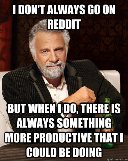 I don't always go on reddit But when i do, there is always something more productive that i could be doing - I don't always go on reddit But when i do, there is always something more productive that i could be doing  The Most Interesting Man In The World