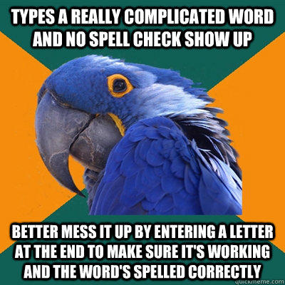 types a really complicated word and no spell check show up better mess it up by entering a letter at the end to make sure it's working and the word's spelled correctly - types a really complicated word and no spell check show up better mess it up by entering a letter at the end to make sure it's working and the word's spelled correctly  Paranoid Parrot