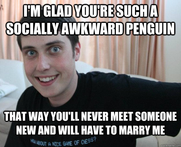 I'm glad you're such a socially awkward penguin  That way you'll never meet someone new and will have to marry me