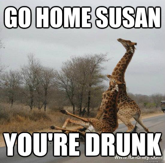 Go home Susan You're drunk