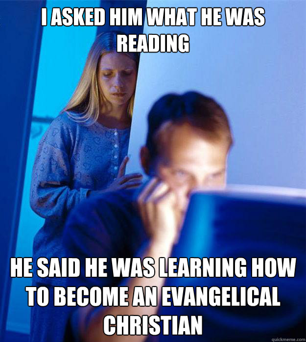 I asked him what he was reading He said he was learning how to become an evangelical christian - I asked him what he was reading He said he was learning how to become an evangelical christian  Redditors Wife