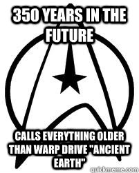 350 years in the future Calls everything older than warp drive