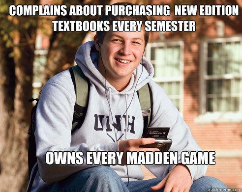 Complains about purchasing  new edition textbooks every semester Owns every madden game - Complains about purchasing  new edition textbooks every semester Owns every madden game  College Freshman