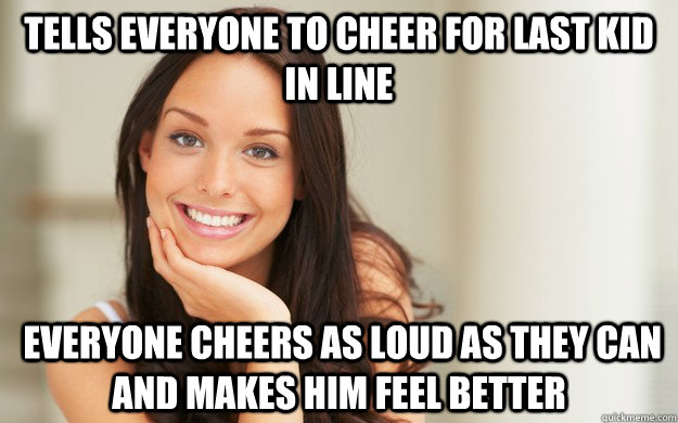 Tells everyone to cheer for last kid in line  everyone cheers as loud as they can and makes him feel better  - Tells everyone to cheer for last kid in line  everyone cheers as loud as they can and makes him feel better   Good Girl Gina