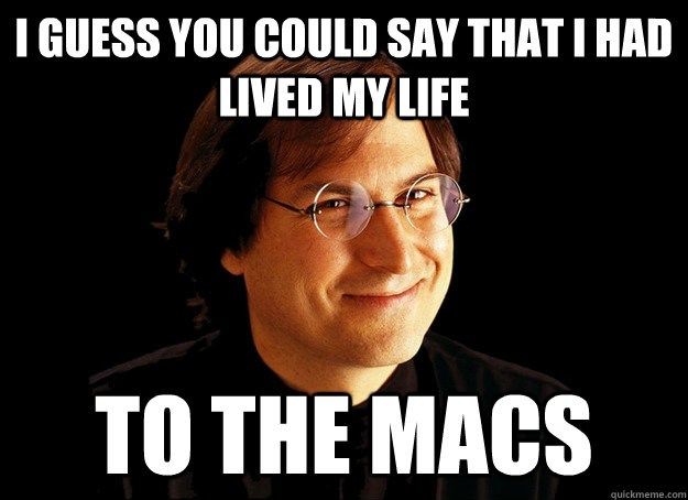 I guess you could say that i had lived my life to the macs - I guess you could say that i had lived my life to the macs  Bad Pun Steve Jobs