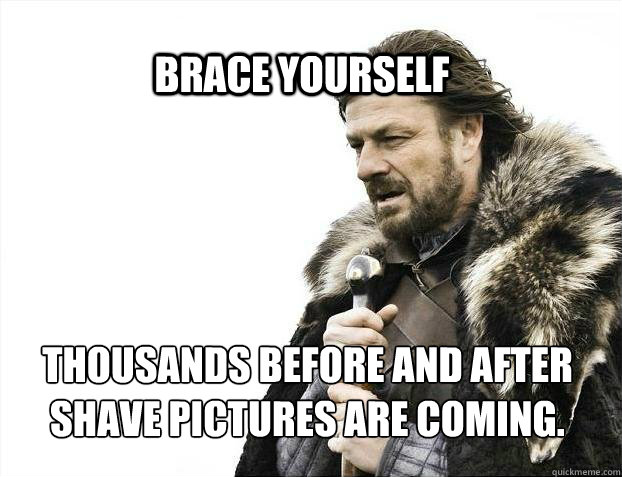 BRACE YOURSELF THOUSANDS BEFORE AND AFTER SHAVE PICTURES ARE COMING.