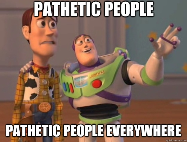 6c1a3721c6bcde6bc1c0ae3f92f863c3163cd970db78e3f90aaccfffa35c6ee5 pathetic people pathetic people everywhere toy story quickmeme