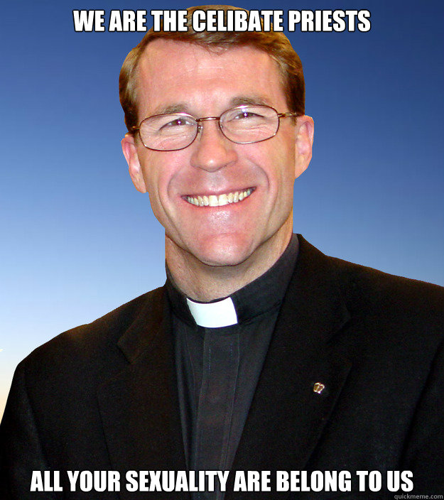 We are the celibate priests All your sexuality are belong to us  Scumbag Catholic Priest