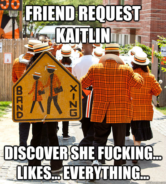 Friend request kaitlin discover she fucking... likes... everything...
