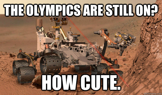 The Olympics are still on? How cute.  Unimpressed Curiosity