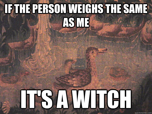 If the person weighs the same as me It's a witch