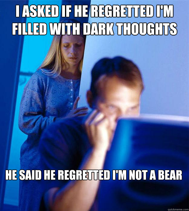 I asked if he regretted I'm filled with dark thoughts   He said he regretted I'm not a bear  - I asked if he regretted I'm filled with dark thoughts   He said he regretted I'm not a bear   Redditors Wife