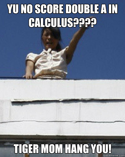 YU No score double A in Calculus???? Tiger Mom hang you!  - YU No score double A in Calculus???? Tiger Mom hang you!   Dictator Tiger Mom